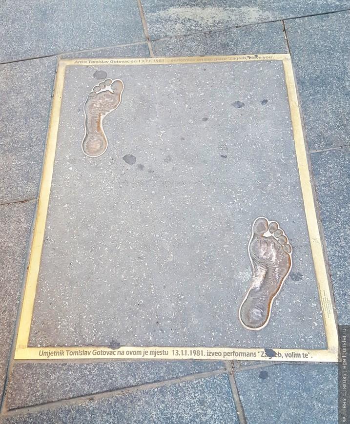 А вот следы Томаса Готоваца, художника в стиле акционизма (постмодернистское течение в искусстве, стирающее грани между искусством и действительностью). Его называют главным сумасшедшим Загреба: в 1971 г. Томислав совершил безумно провокационную по тем временам акцию, пробежавшись голышом по  одной из улиц города и через 10 лет сделал тоже самое на улице Илице. В 1981 г. художник назвал эту акцию «Загреб, я люблю тебя» (это и написан на словенском и английском языках на рамке вокруг памятных следов).