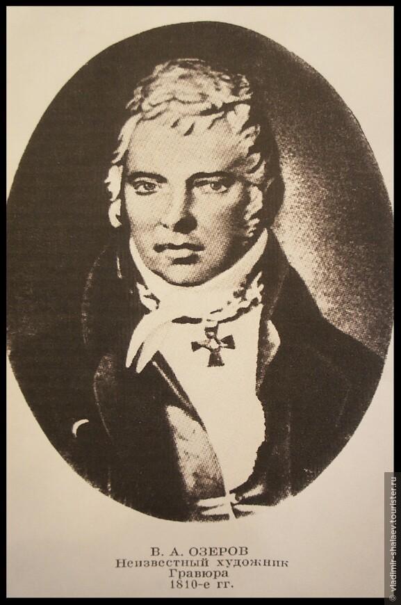 В.А. Озеров  (1769-1816) - русский драматург и поэт, автор успешных по тем временам пьес «Эдип в Афинах», «Фингал», «Димитрий Донской». В сентябре 1812 г. после известия о сдаче Москвы французам внезапно лишился рассудка. впоследствии одряхлел, не мог ходить, а под конец перестал и говорить.